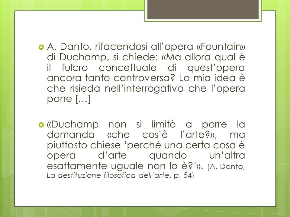 A. Danto, rifacendosi all'opera «Fountain» di Duchamp, si chiede: «Ma allora qual è il fulcro concettuale di quest'opera ancora tanto controversa La mia idea è che risieda nell'interrogativo che l'opera pone […]